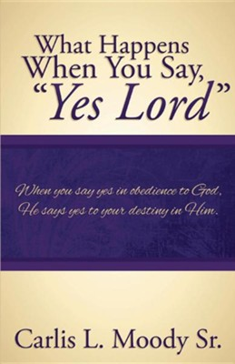 What Happens When You Say, &#034Yes Lord&#034  -     By: Carlis L. Moody Sr.