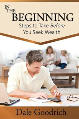 In the Beginning: Steps to Take Before You Seek Wealth  -     By: Dale Goodrich