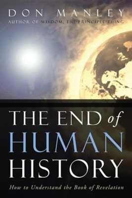 The End of Human History: How to Understand the Book of Revelation  -     By: Don Manley