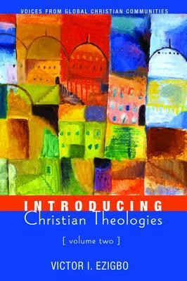 Introducing Christian Theologies, Volume Two: Voices from Global Christian Communities  -     By: Victor I. Ezigbo