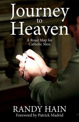 Journey to Heaven: A Road Map for Catholic Men  -     By: Randy Hain, Patrick Madrid