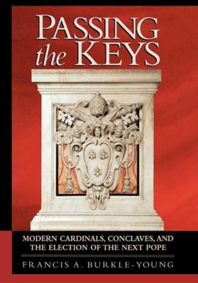 Passing the Keys: Modern Cardinals, Conclaves, and the Election of the Next Pope  -     By: Francis A. Burkle-Young