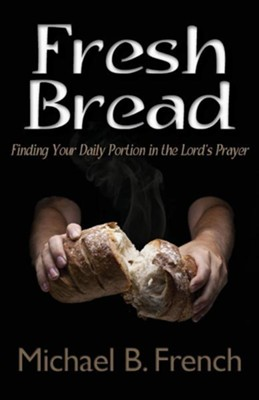 Fresh Bread: Finding Your Daily Portion in the Lord's Prayer  -     By: Michael B. French