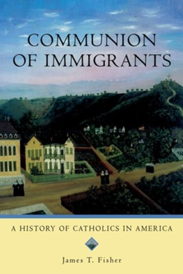 Communion of Immigrants: A History of Catholics in AmericaUpdated Edition  -     By: James Terence Fisher