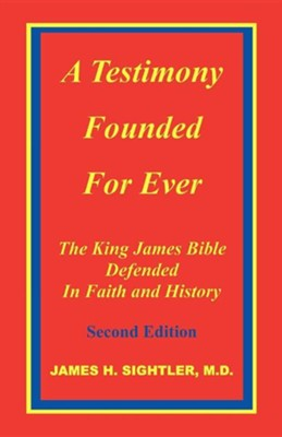 A Testimony Founded for Ever, the King James Bible Defended in Faith and History  -     By: James H. Sightler