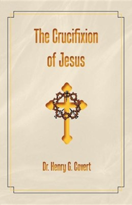 The Crucifixion of Jesus  -     By: Henry G. Covert
