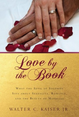 Love by the Book: What the Song of Solomon Says about Sexuality, Romance, and the Beauty of Marriage  -     By: Walter C. Kaiser Jr.