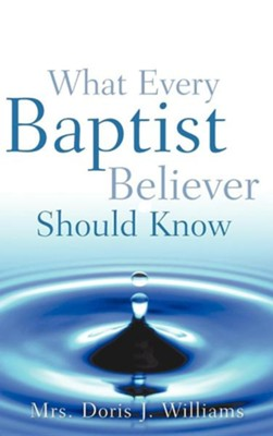 What Every Baptist Believer Should Know  -     By: Doris J. Williams