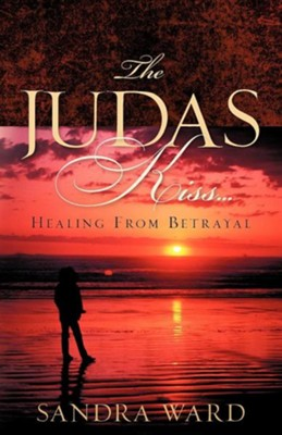 The Judas Kiss...Healing from Betrayal  -     By: Sandra Ward