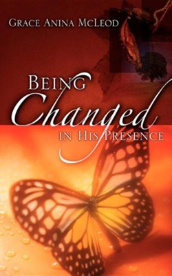 Being Changed in His Presence  -     By: Grace Anina McLeod