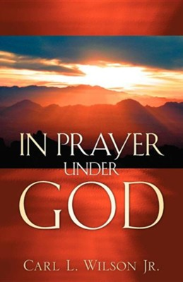 In Prayer Under God  -     By: Carl L. Wilson Jr.