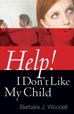 Help! I Don't Like My Child  -     By: Barbara J. Woodall