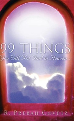 99 Things You Will Not Find in Heaven...  -     By: R. Prebah Covetz