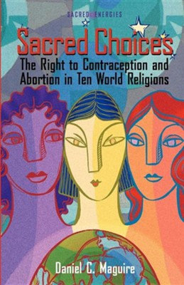 Sacred Choices: The Right to Contraception and Abortion in Ten World Religions  -     By: Daniel C. Maguire
