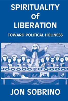 Spirituality of Liberation: Toward Political Holiness  -     By: Sobrino