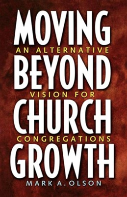 Moving Beyond Church Growth: An Alternative Vision for Congregations  -     By: Mark A. Olson
