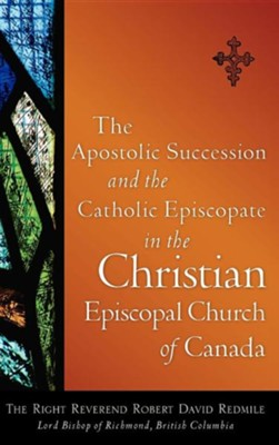 The Apostolic Succession and the Catholic Episcopate in the Christian Episcopal  -     By: Robert David Redmile