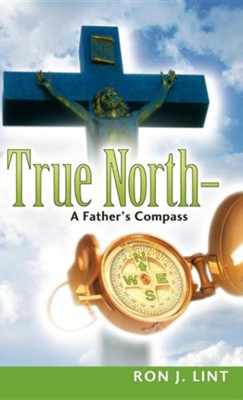True North-A Father's Compass  -     By: Ron J. Lint