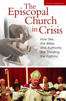The Episcopal Church in Crisis: How Sex, the Bible, and Authority Are Dividing the Faithful  -     By: Frank Kirkpatrick