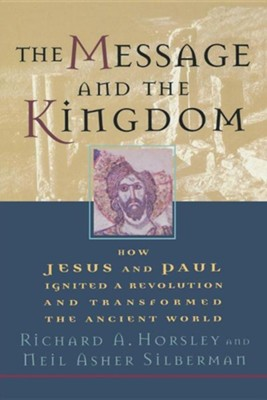 The Message and the Kingdom - How Jesus and Paul Ignited a Revolution and Transformed the Ancient World  -     By: Richard A. Horsley, Neil Asher Silberman