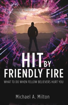 Hit by Friendly Fire: What Do to When Fellow Believers Hurt You  -     By: Michael A. Milton