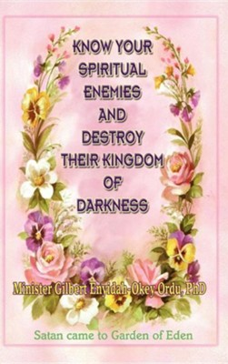 Know Your Spiritual Enemies and Destroy Their Kingdom of Darkness  -     By: Gilbert Enyidah-Okey Ordu
