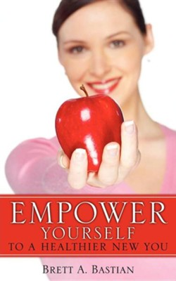 Empower Yourself to a Healthier New You  -     By: Brett A. Bastian