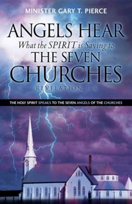 Angels Hear What the Spirit Is Saying to the Seven Churches Revelation 1-3  -     By: Gary T. Pierce