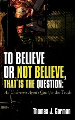 To Believe or Not Believe, That Is the Question  -     By: Thomas J. Gorman