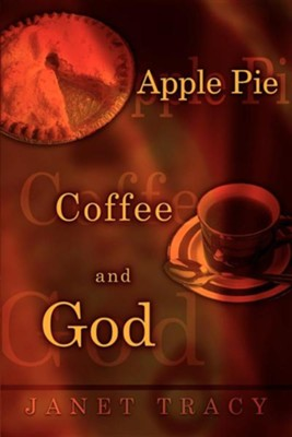 Apple Pie, Coffee, and God  -     By: Janet Tracy