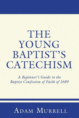 The Young Baptist's Catechism: A Beginner's Guide to the Baptist Confession of Faith of 1689  -     By: Adam Murrell