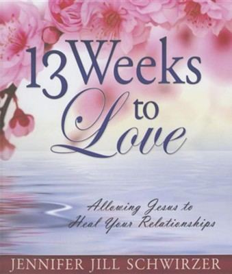 13 Weeks to Love: Allowing Jesus to Heal Your Relationships  -     By: Jennifer Jill Schwirzer