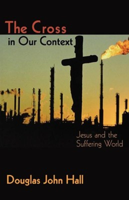 The Cross in Our Context: Jesus and the Suffering World   -     By: Douglas John Hall