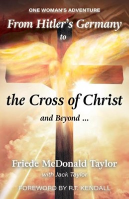 From Hitler's Germany to the Cross of Christ and Beyond...: One Woman's Adventure  -     By: Taylor Friede