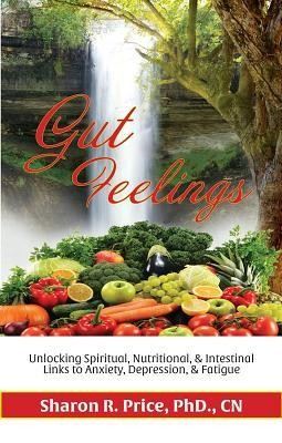 Gut Feelings: Unlocking Spiritual, Nutritional, and Intestinal Links to Anxiety, Depression, and Fatigue  -     By: Dr. Sharon Price