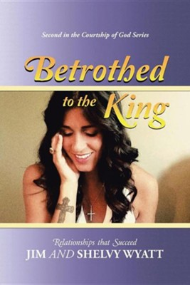 Betrothed to the King: Relationships That Succeed  -     By: Jim Wyatt, Shelvy Wyatt