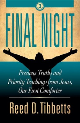 Final Night: Precious Truths and Priority Teachings from Jesus, Our First Comforter  -     By: Reed D. Tibbetts