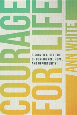 Courage for Life: Discover a Life Full of Confidence, Hope, and Opportunity!  -     By: Ann White