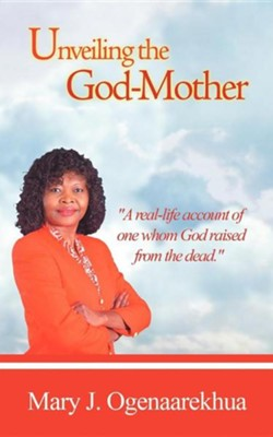 Unveiling the God-Mother  -     By: Mary J. Ogenaarekhua