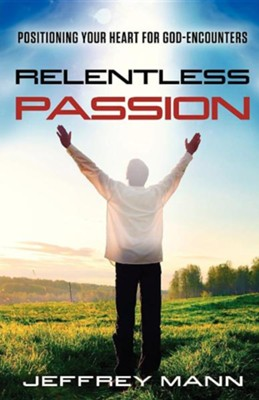 Relentless Passion: Positioning Your Heart for God-Encounters  -     By: Jeffrey Mann