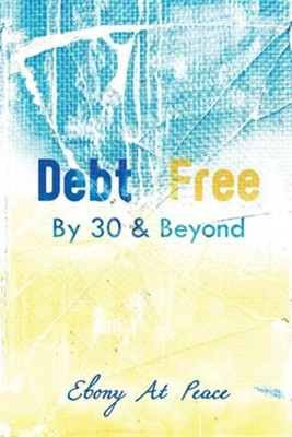 Debt Free by 30 & Beyond  -     By: Ebony Barrier