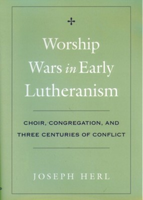 Worship Wars in Early Lutheranism: Choir, Congregation and Three Centuries of ConflictRevised Edition  -     By: Joseph Herl