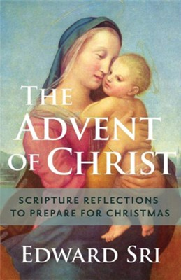 The Advent of Christ: Scripture Reflections to Prepare for Christmas  -     By: Edward Sri