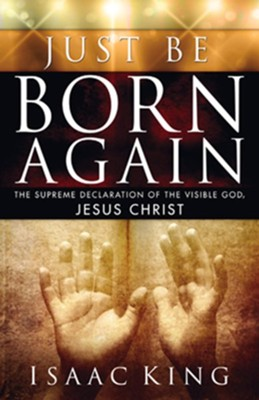 Just Be Born Again: The Supreme Declaration of the Visible God, Jesus Christ  -     By: Isaac King
