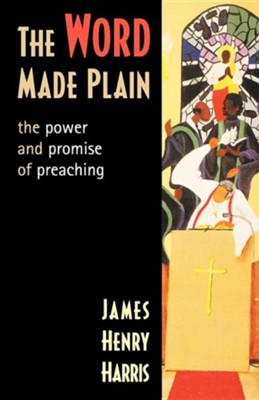 The Word Made Plain: The Power and Promise of Preaching  -     By: James Henry Harris
