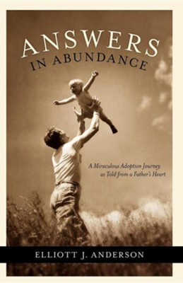 Answers in Abundance: A Miraculous Adoption Journey as Told from a Father's Heart  -     By: Elliott Anderson