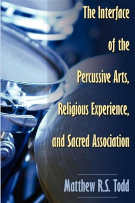 The Interface of the Percussive Arts, Religious Experience, and Sacred Association  -     By: Matthew Todd