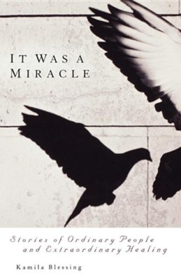 It Was a Miracle: Stories of Ordinary People and Extraordinary Healing  -     By: Kamila Blessing