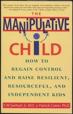 The Manipulative Child: How to Regain Control and Raise Resilient, Resourceful, and Independent Kids  -     By: Ernest W. Swihart Jr., Patrick Cotter Ph.D.
