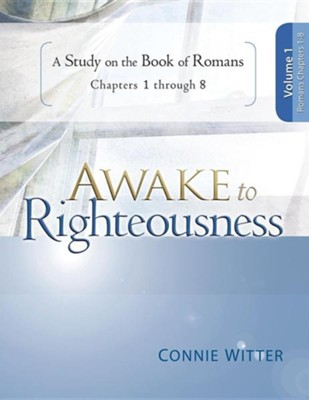 Awake to Righteousness V1: A Study on the Book of Romans Chapters 1-8  -     By: Connie Witter
